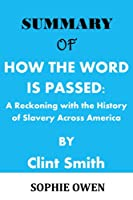 SUMMARY OF: HOW THE WORD IS PASSED: A Reckoning with the History of Slavery Across America by Clint Smith