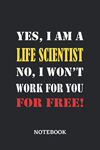 Yes, I am a Life Scientist No, I won't work for you for free Notebook: 6x9 inches - 110 dotgrid pages • Greatest Passionate working Job Journal • Gift, Present Idea