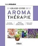 Le grand livre de l'aromathérapie - Top 50 des huiles essentielles. De A à Z, 150 pathologies détaillées et traitées. Boîte à outils aromatiques.