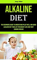 Alkaline Diet: The Beginners Guide to Understand Ph, eat Well and Quick Alkaline Diet Food List for Weight Loss and Fight Chronic Disease