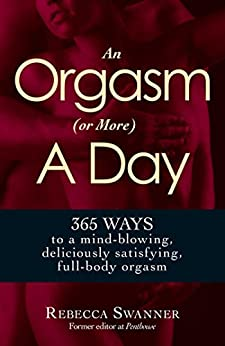 An Orgasm (or More) a Day: 365 Ways to a Mind-blowing, Deliciously Satisfying, Full-body Orgasm by [Rebecca Swanner]
