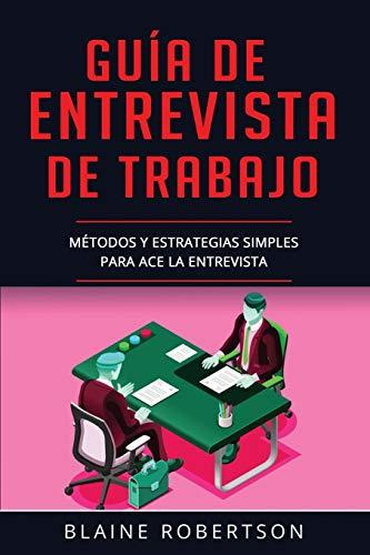 Guía De Entrevista De Trabajo: Métodos y estrategias simples para Ace la entrevista (Libro En Español/Job Interview Guide Spanish Book Version): 2 (Guia de Entrevista)