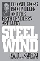Steel Wind: Colonel Georg Bruchmuller and the Birth of Modern Artillery (The Military Profession)