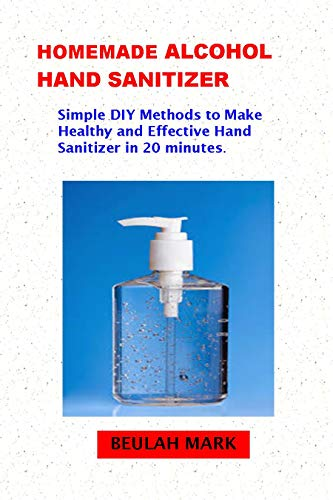 Homemade Alcohol Hand Sanitizer: Simple DIY Methods to Make Healthy and Effective Hand Sanitizer in 20 minutes