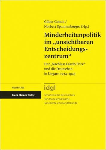 """Minderheitenpolitik im """"unsichtbaren Entscheidungszentrum"""": Der """"Nachlass László Fritz"""" und die Deutschen in Ungarn 1934-1945: Der ... Fritz"""" und die Deutschen in Ungarn 1934–1945"""