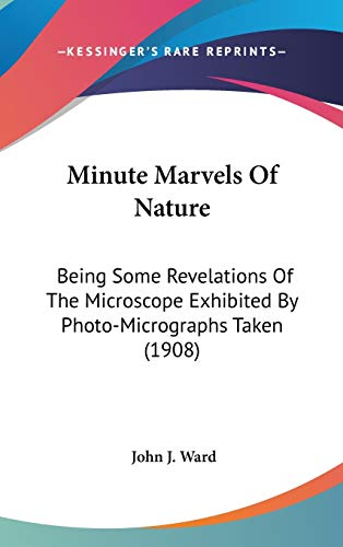 Minute Marvels Of Nature: Being Some Revelations Of The Microscope Exhibited By Photo-Micrographs Taken (1908)