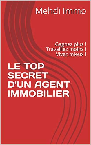 Couverture du livre LE TOP SECRET D'UN AGENT IMMOBILIER: Gagnez plus ! Travaillez moins ! Vivez mieux !