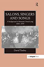 Salons, Singers and Songs: A Background to Romantic French Song 1830-1870 (English Edition)