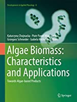 Algae Biomass: Characteristics and Applications: Towards Algae-based Products (Developments in Applied Phycology (8))