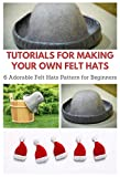 Tutorials for Making Your Own Felt Hats : 6 Adorable Felt Hats Pattern for Beginners (English Edition)