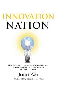 Innovation Nation: How America Is Losing Its Innovation Edge, Why It Matters, and What We Can Do to Get It Back by [John Kao]