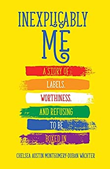 Inexplicably Me: A Story of Labels, Worthiness, and Refusing to Be Boxed In by [Chelsea Austin Montgomery-Duban Wächter]