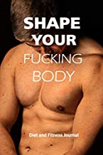 Shape Your Fucking Body - Diet And Fitness Journal: Men Diet Plan To Lose Weight And Rebuild Your Body For A Healthy Life - Workouts And Nutrion ... Husbands, BoyFriends, Brothers And Friends