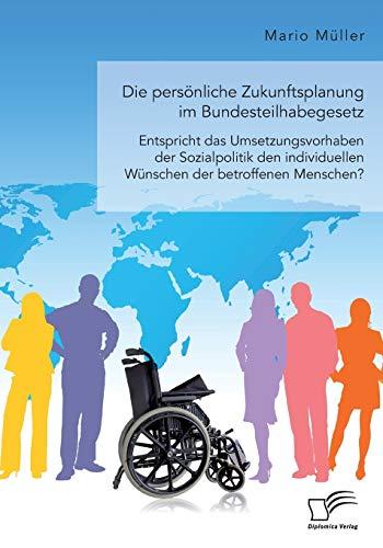 Die persönliche Zukunftsplanung im Bundesteilhabegesetz. Entspricht das Umsetzungsvorhaben der Sozialpolitik den individuellen Wünschen der betroffenen Menschen?