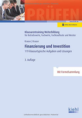 Finanzierung und Investition: 119 klausurtypische Aufgaben und Lösungen. (Klausurentraining Weiterbildung - für Betriebswirte, Fachwirte, Fachkaufleute und Meister)