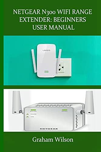 NETGEAR N300 WIFI RANGE EXTENDER: BEGINNERS USER MANUAL: A Newbie to Expert Manual, On How to Get Started With Netgear N300 Wifi Range Extender