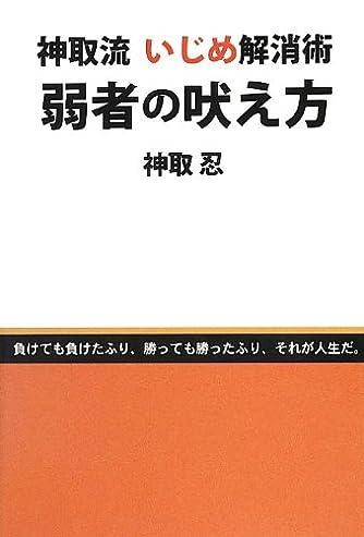 """神取流 いじめ解消術 弱者の吠え方 (ネプチューン""""ノンフィクション""""シリーズ)"""