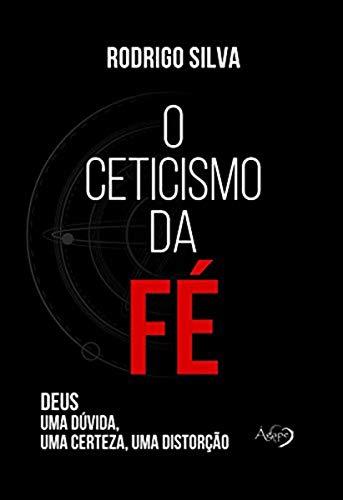 Ágape O Ceticismo da fé: Deus: Uma Dúvida, Uma Certeza, Uma Distorção (Português)