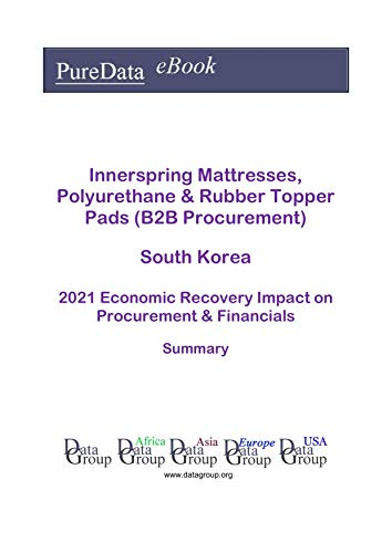 Innerspring Mattresses, Polyurethane & Rubber Topper Pads (B2B Procurement) South Korea Summary: 2021 Economic Recovery Impact on Revenues & Financials (English Edition)