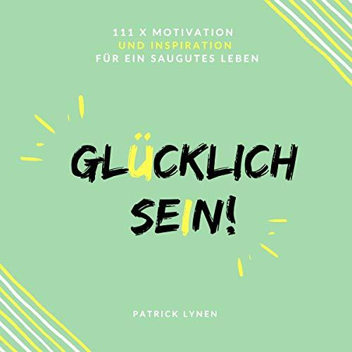 Glücklich sein!: 111 x Motivation und Inspiration für ein saugutes Leben