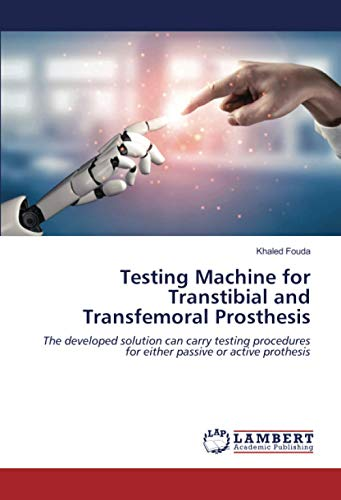 Compare Textbook Prices for Testing Machine for Transtibial and Transfemoral Prosthesis: The developed solution can carry testing procedures for either passive or active prothesis  ISBN 9786203196276 by Fouda, Khaled