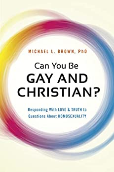 Can You Be Gay and Christian?: Responding With Love and Truth to Questions About Homosexuality by [Michael L. Brown]