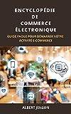 ENCYCLOPÉDIE DE COMMERCE ÉLECTRONIQUE: GUIDE FACILE POUR DÉMARRER VOTRE ACTIVITÉ E-COMMERCE
