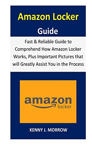 Amazon Locker Guide: Fast & Reliable Guide to Comprehend How Amazon Locker Works, Plus Important Pictures that will Greatly Assist You in the Process