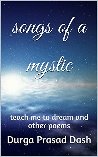 songs of a mystic: teach me to dream and other poems (Miscellany of an Indian Yogi Book 4) by [Durga Prasad Dash]