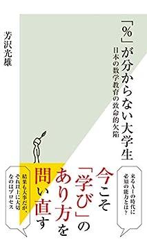 [芳沢 光雄]の「%」が分からない大学生~日本の数学教育の致命的欠陥~ (光文社新書)