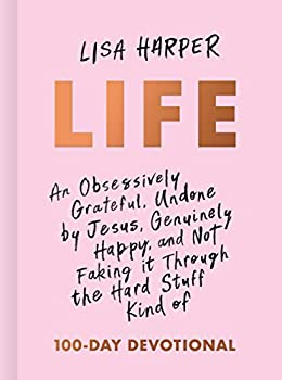 Life  An Obsessively Grateful Undone by Jesus Genuinely Happy and Not Faking it Through the Hard Stuff Kind of 100-Day Devotional