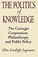 The Politics of Knowledge: The Carnegie Corporation, Philanthropy, and Public Policy by Ellen Condliffe Lagemann(1992-05-01)