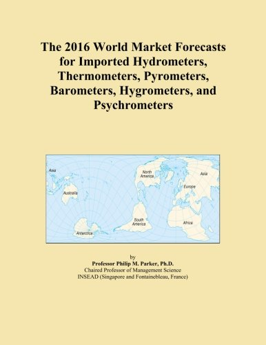 The 2016 World Market Forecasts for Imported Hydrometers, Thermometers, Pyrometers, Barometers, Hygrometers, and Psychrometers