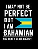 I May Not Be Perfect But I Am Bahamian And That's Close Enough!: Funny Notebook 100 Pages 8.5x11 Notebook Bahamas Family Heritage Bahama Gifts