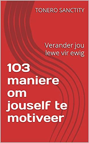 103 maniere om jouself te motiveer: Verander jou lewe vir ewig (Afrikaans Edition)