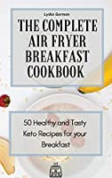 The Complete Air Fryer Breakfast Cookbook: 50 Healthy and Tasty Keto Recipes for your Breakfast