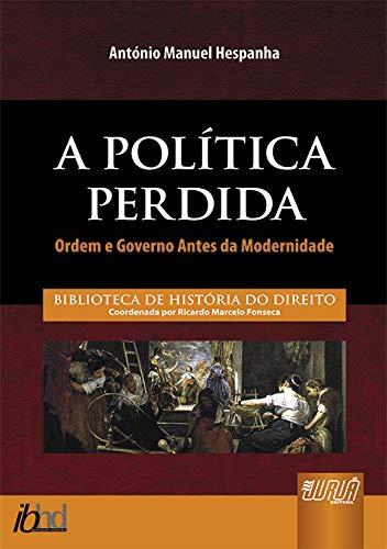 Política Perdida, A - Ordem e Governo Antes da Modernidade - Biblioteca de História do Direito - Coordenada por Ricardo Marcelo Fonseca