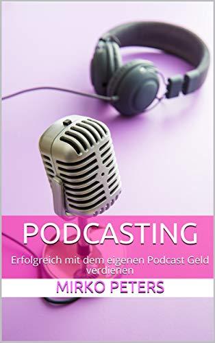 Podcasting: Erfolgreich mit dem eigenen Podcast Geld verdienen