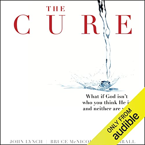 The Cure: What If God Isn't Who You Think He Is and Neither Are You? Audiobook By Bill Thrall, Bruce McNicol, John S. Lynch cover art