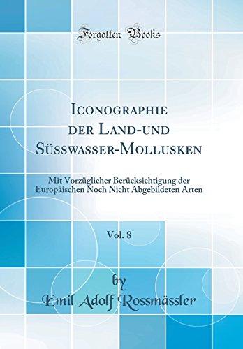 Iconographie der Land-und Süsswasser-Mollusken, Vol. 8: Mit Vorzüglicher Berücksichtigung der Europäischen Noch Nicht Abgebildeten Arten (Classic Reprint)