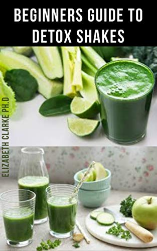 BEGINNERS GUIDE TO DETOX SHAKES: Everything You Need To Know On Detoxifying Your Body With Amazing Shakes Recipes Include Over 40 Never Seen Before Recipes (English Edition)