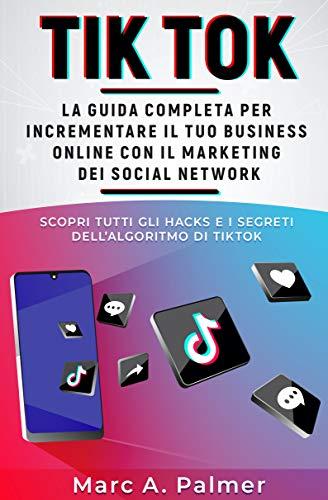 TIK TOK: La guida completa per incrementare il tuo business online con...