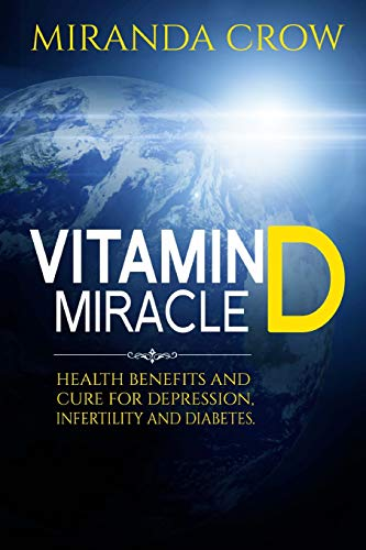 Vitamin D Miracle: Health Benefits and Cure For Depression, Infertility and Diabetes: Volume 1 (Vitamin D, Vitamin D3 solution, vitamin deficiency)