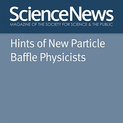 Hints of New Particle Baffle Physicists                   By:                                                                                                                                 Emily Conover                               Narrated by:                                                                                                                                 Jamie Renell                      Length: 5 mins     Not rated yet     Overall 0.0