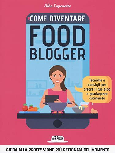 Come diventare food blogger. Tecniche e consigli per creare il tuo blog e guadagnare cucinando