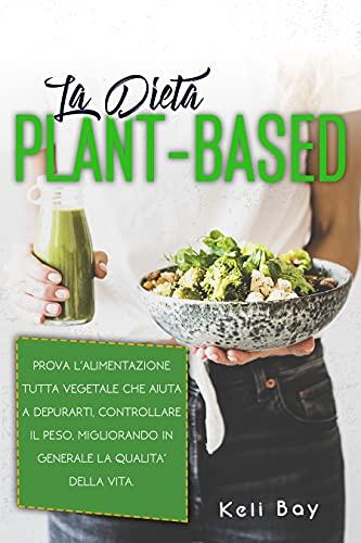 La Dieta Plant-Based: Prova L'alimentazione Tutta Vegetale Che Aiuta A Depurarti, Controllare Il Peso, Migliorando In Generale La Qualita' Della Vita.