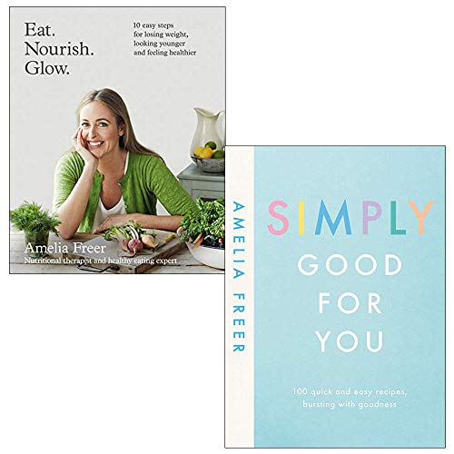 Eat Nourish Glow: 10 easy steps for losing weight, looking younger feeling healthier & Simply Good For You: 100 quick and easy recipes, bursting with goodness By Amelia Freer 2 Books Collection Set