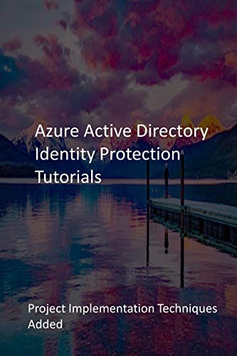 Azure Active Directory Identity Protection Tutorials: Project Implementation Techniques Added (English Edition)