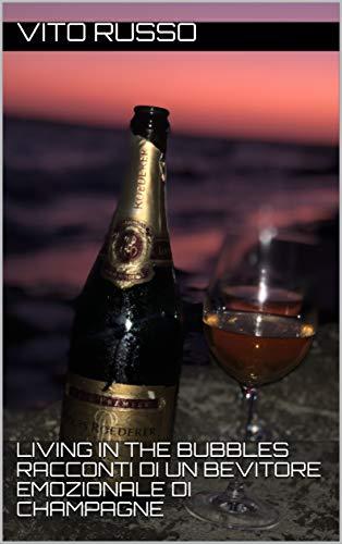 Living in the bubbles Racconti di un bevitore emozionale di Champagne (Italian Edition)