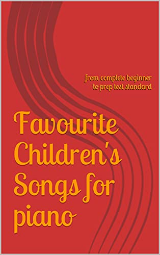Favourite Children's Songs for piano: from complete beginner to prep test standard (English Edition)